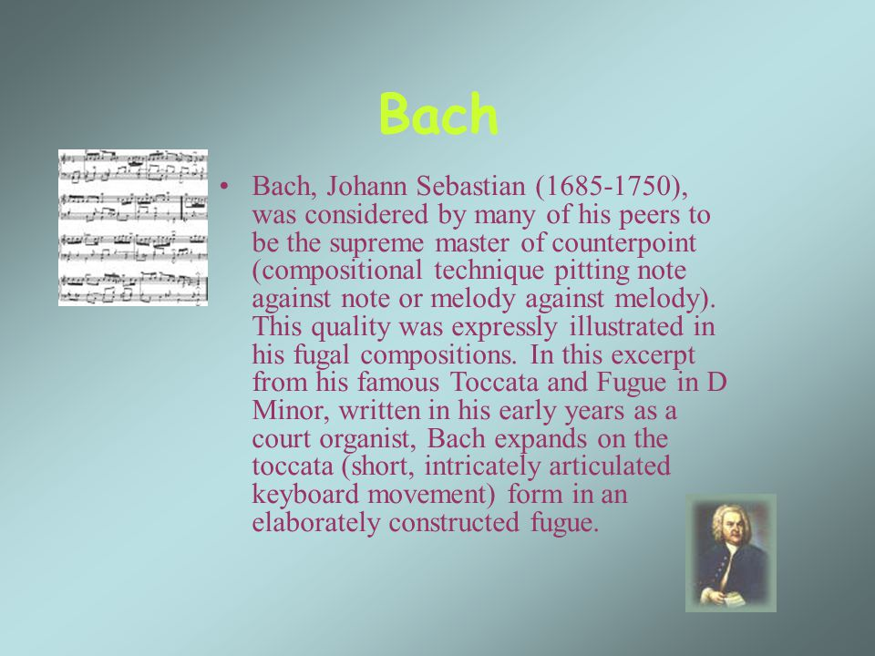 Bach Bach, Johann Sebastian (1685-1750), was considered by many of his peers to be the supreme master of counterpoint (compositional technique pitting note against note or melody against melody).