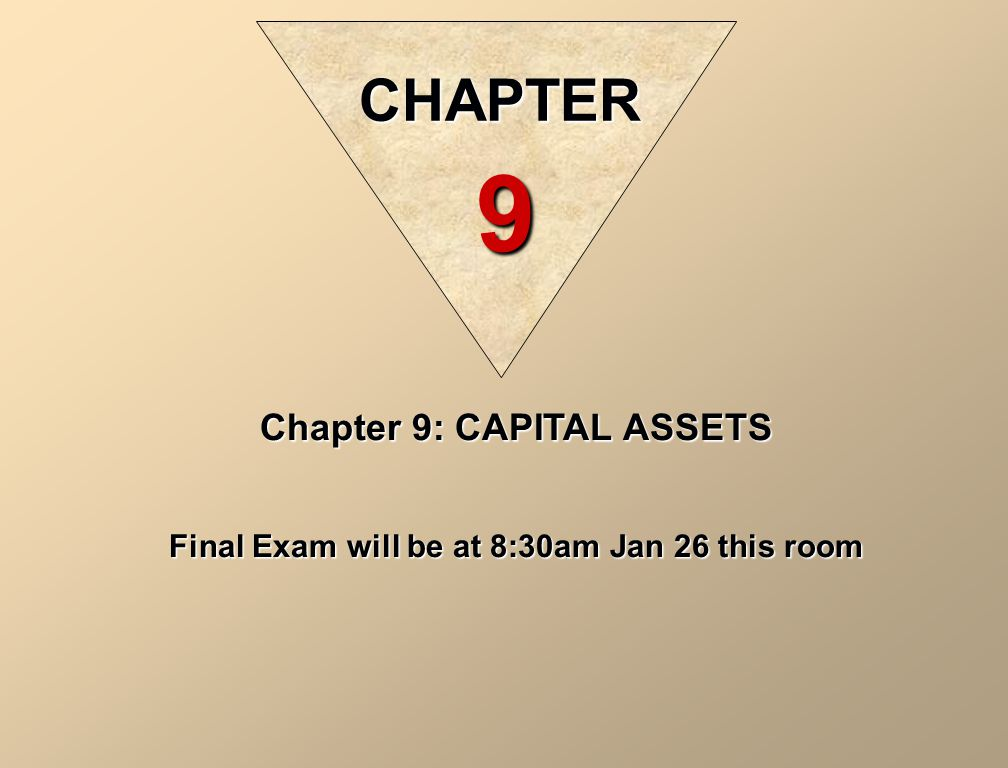Chapter 9: CAPITAL ASSETS Final Exam will be at 8:30am Jan 26 this room CHAPTER 9