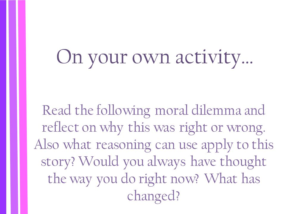 On your own activity… Read the following moral dilemma and reflect on why this was right or wrong. Also what reasoning can use apply to this story? Wo