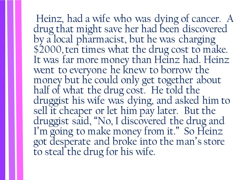 Heinz, had a wife who was dying of cancer. A drug that might save her had been discovered by a local pharmacist, but he was charging $2000, ten times