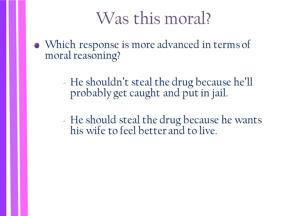 Was this moral? Which response is more advanced in terms of moral reasoning? ‐ He shouldn't steal the drug because he'll probably get caught and put i