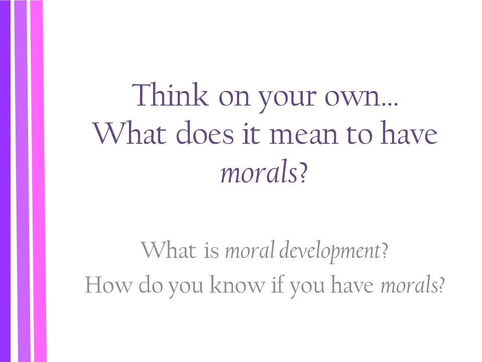 Think on your own… What does it mean to have morals ? What is moral development ? How do you know if you have morals?