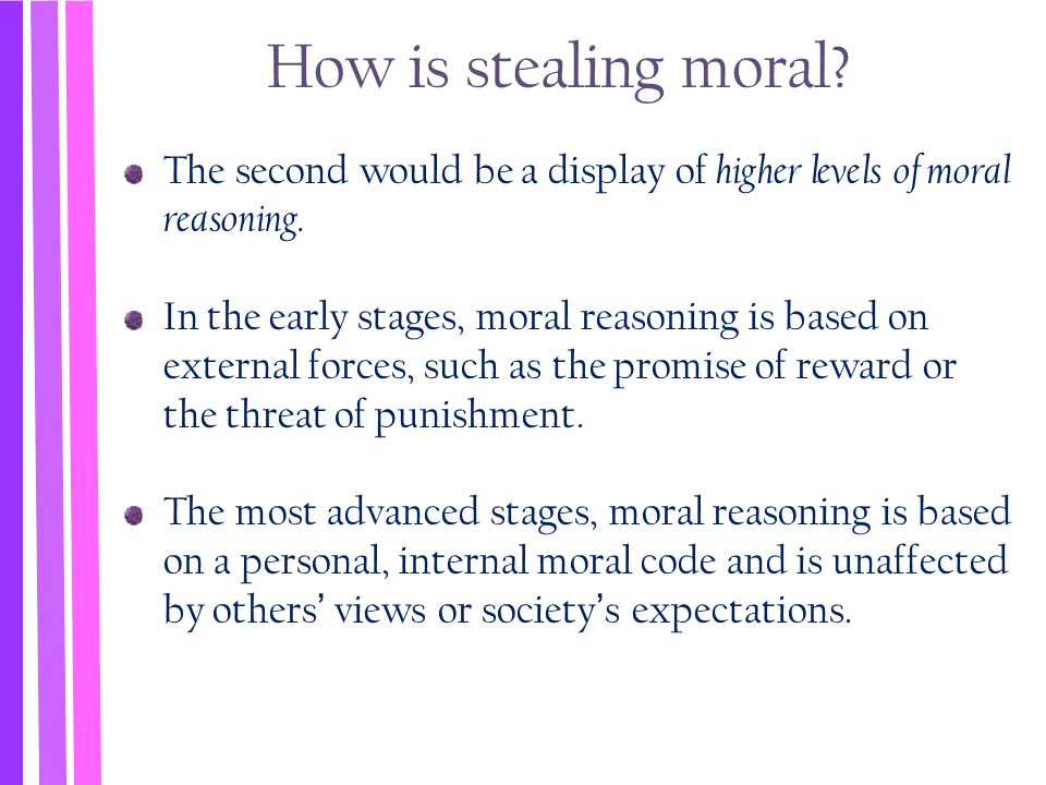 How is stealing moral? The second would be a display of higher levels of moral reasoning. In the early stages, moral reasoning is based on external fo