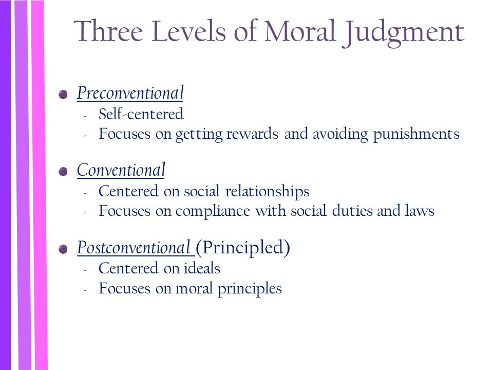 Three Levels of Moral Judgment Preconventional ‐ Self-centered ‐ Focuses on getting rewards and avoiding punishments Conventional ‐ Centered on social