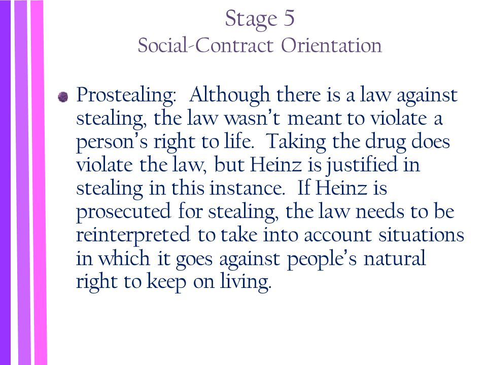 Stage 5 Social-Contract Orientation Prostealing: Although there is a law against stealing, the law wasn't meant to violate a person's right to life. T