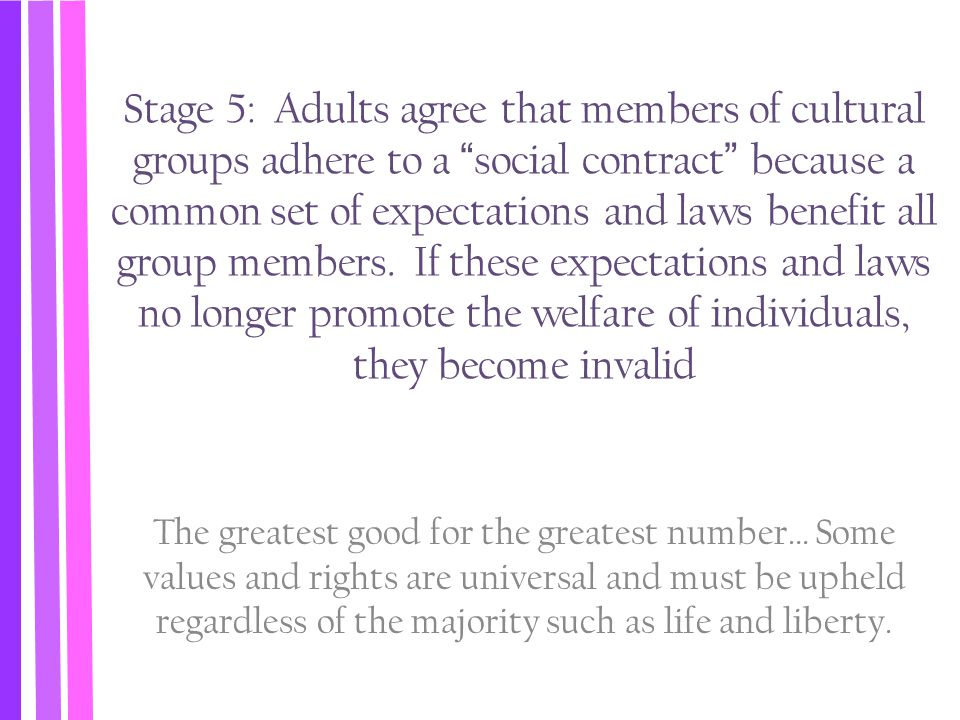 """Stage 5: Adults agree that members of cultural groups adhere to a """"social contract"""" because a common set of expectations and laws benefit all group me"""