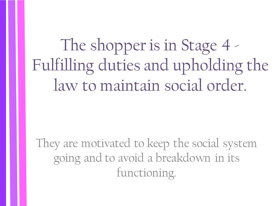 The shopper is in Stage 4 - Fulfilling duties and upholding the law to maintain social order. They are motivated to keep the social system going and t