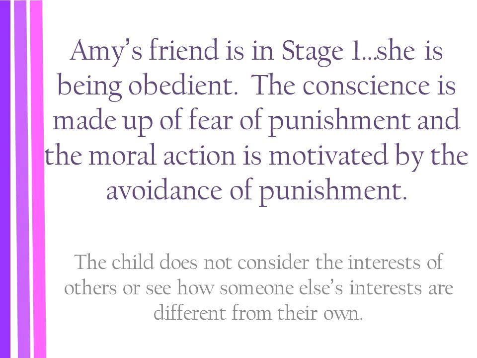 Amy's friend is in Stage 1…she is being obedient. The conscience is made up of fear of punishment and the moral action is motivated by the avoidance o