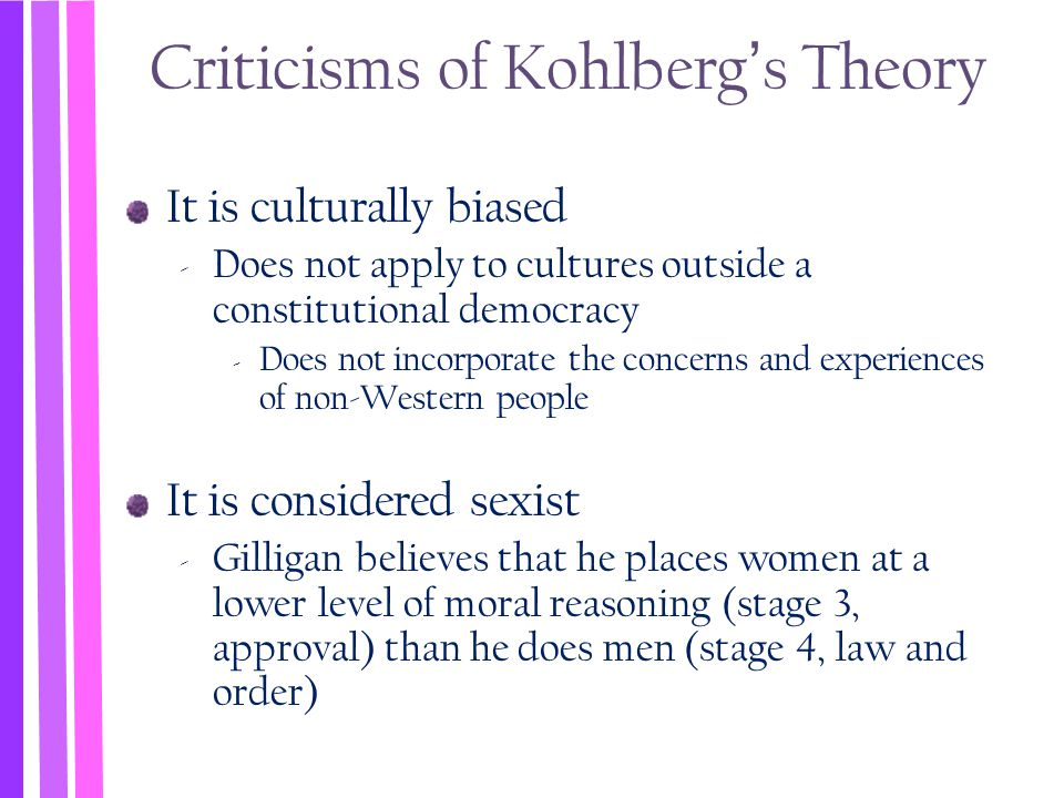 Criticisms of Kohlberg's Theory It is culturally biased ‐ Does not apply to cultures outside a constitutional democracy ‐ Does not incorporate the con
