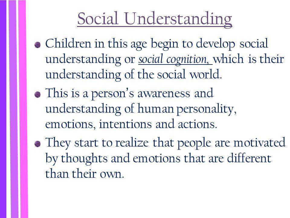 Social Understanding Children in this age begin to develop social understanding or social cognition, which is their understanding of the social world.