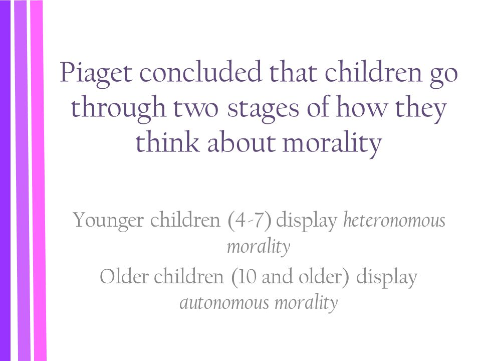 Piaget concluded that children go through two stages of how they think about morality Younger children (4-7) display heteronomous morality Older child
