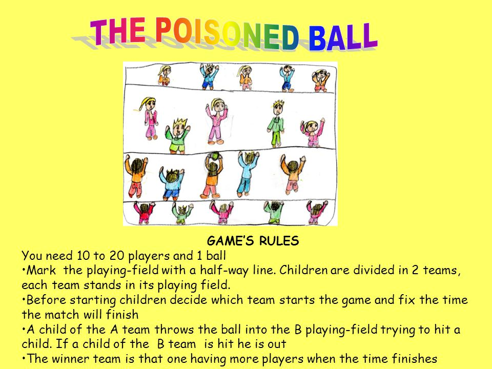 GAME'S RULES You need 10 to 20 players and 1 ball Mark the playing-field with a half-way line. Children are divided in 2 teams, each team stands in it