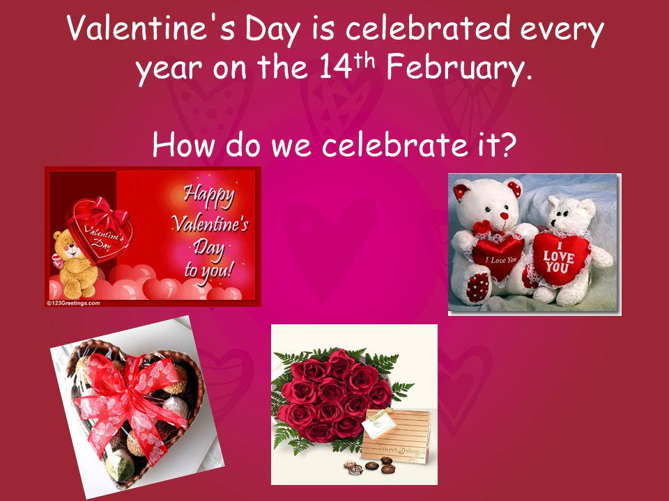 Valentine s Day is celebrated every year on the 14 th February. How do we celebrate it