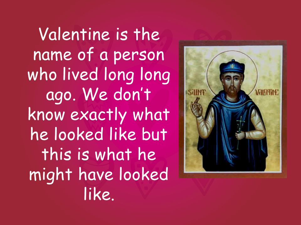 Valentine is the name of a person who lived long long ago.