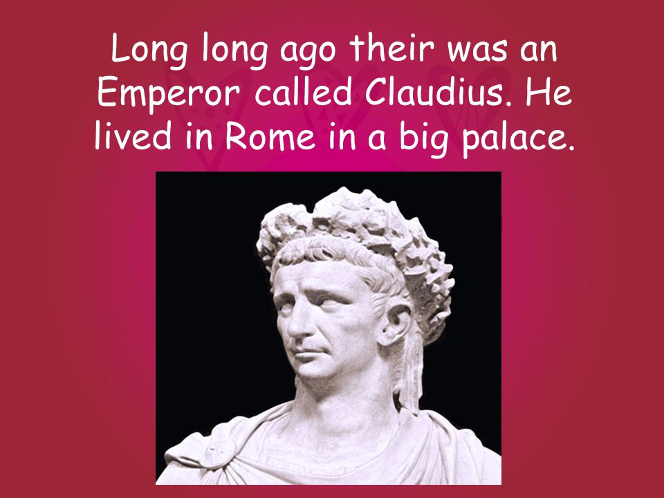 Long long ago their was an Emperor called Claudius. He lived in Rome in a big palace.