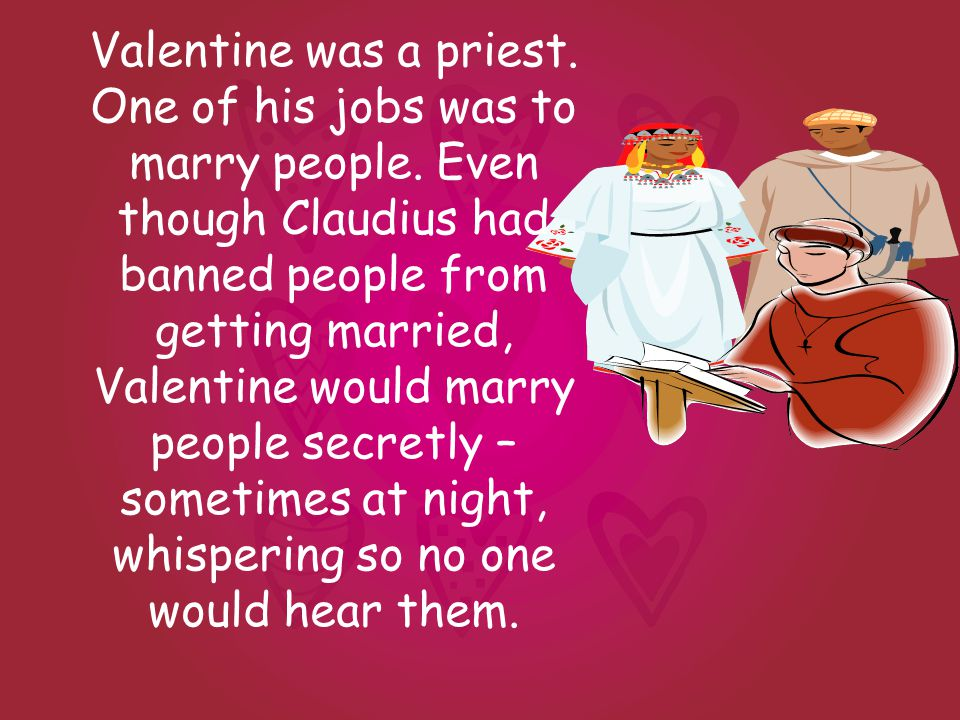 Valentine was a priest. One of his jobs was to marry people.