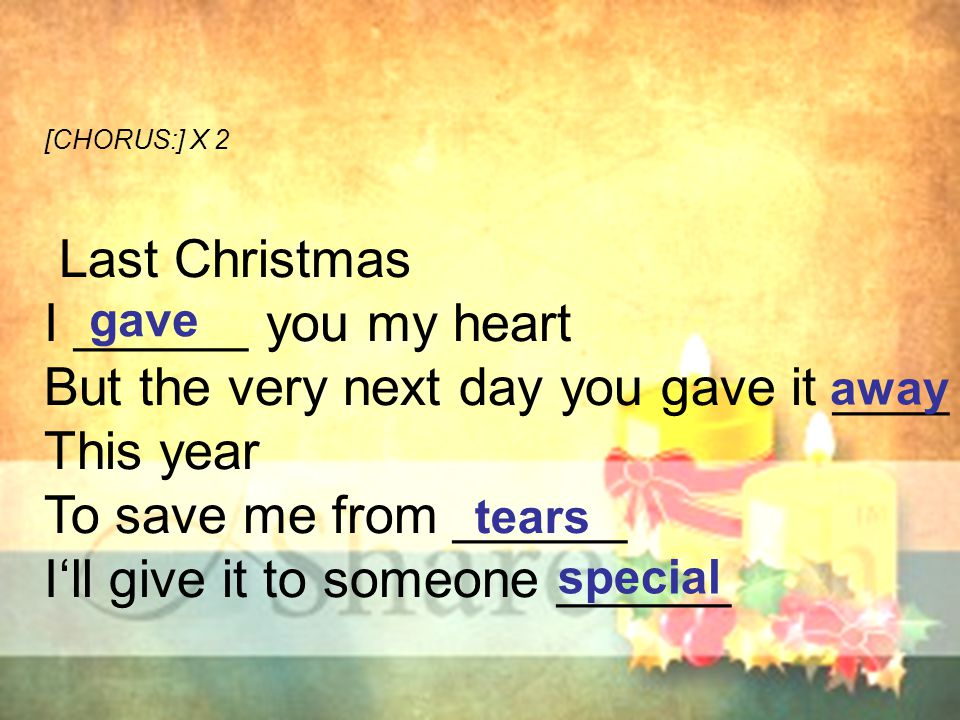 [CHORUS:] X 2 Last Christmas I ______ you my heart But the very next day you gave it ____ This year To save me from ______ I'll give it to someone ___