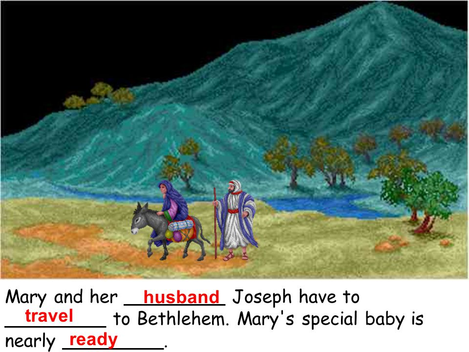Mary and her _________ Joseph have to _________ to Bethlehem. Mary's special baby is nearly _________. husband travel ready