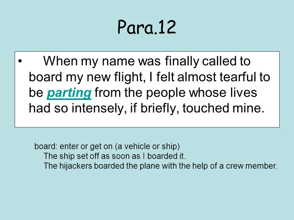 Para.12 When my name was finally called to board my new flight, I felt almost tearful to be parting from the people whose lives had so intensely, if briefly, touched mine.parting board: enter or get on (a vehicle or ship) The ship set off as soon as I boarded it.