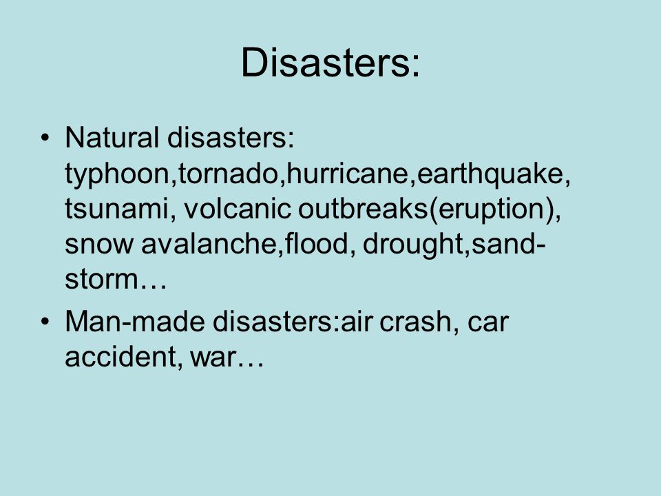 Disasters: Natural disasters: typhoon,tornado,hurricane,earthquake, tsunami, volcanic outbreaks(eruption), snow avalanche,flood, drought,sand- storm… Man-made disasters:air crash, car accident, war…