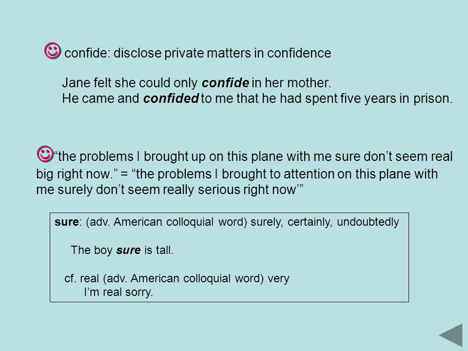 confide: disclose private matters in confidence Jane felt she could only confide in her mother.