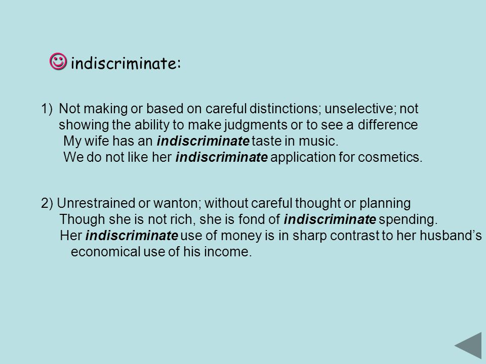 indiscriminate: 1)Not making or based on careful distinctions; unselective; not showing the ability to make judgments or to see a difference My wife has an indiscriminate taste in music.