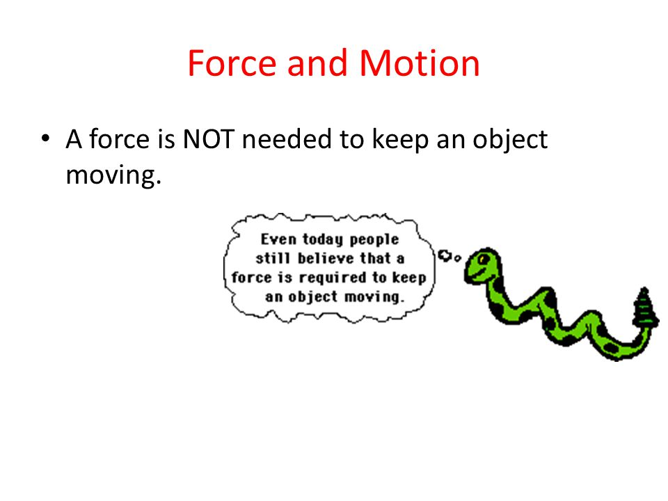Force and Motion A force is NOT needed to keep an object moving.