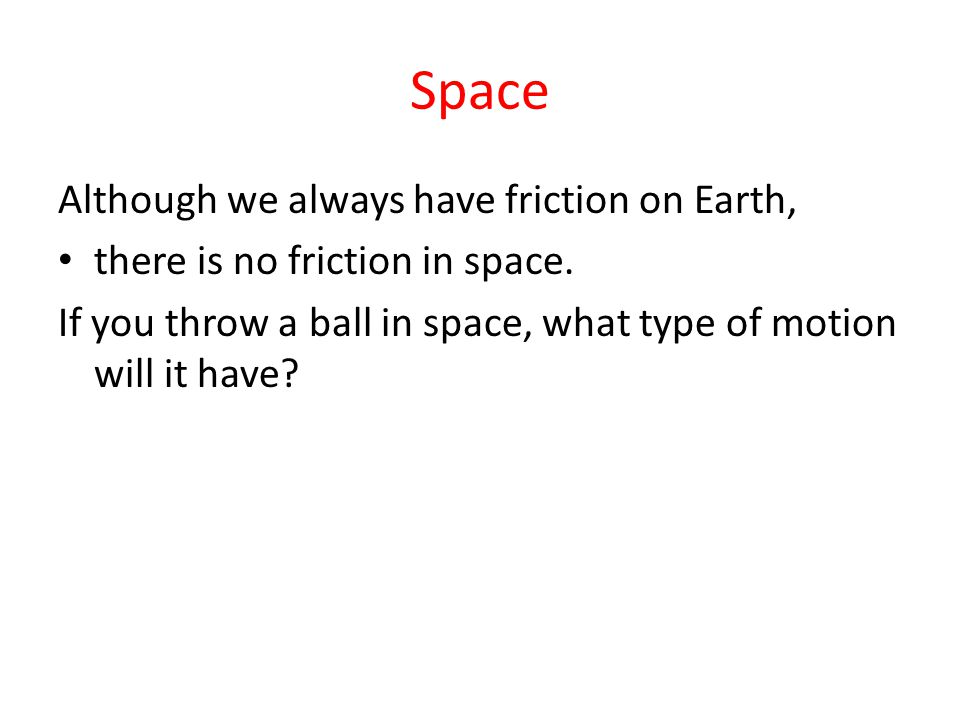 Space Although we always have friction on Earth, there is no friction in space. If you throw a ball in space, what type of motion will it have?