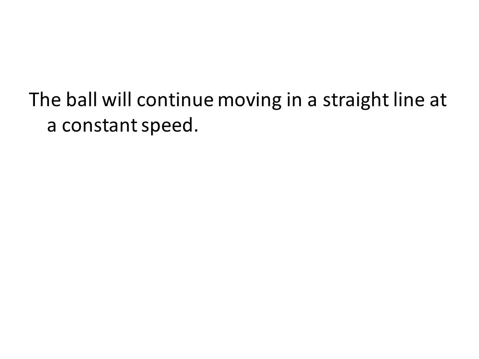 The ball will continue moving in a straight line at a constant speed.