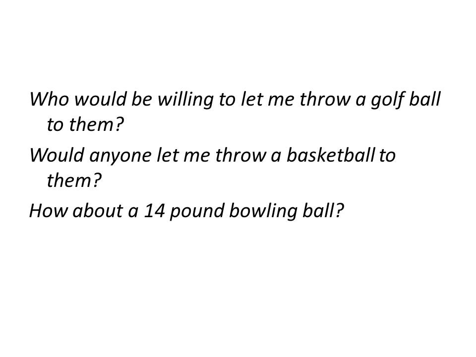 Who would be willing to let me throw a golf ball to them? Would anyone let me throw a basketball to them? How about a 14 pound bowling ball?