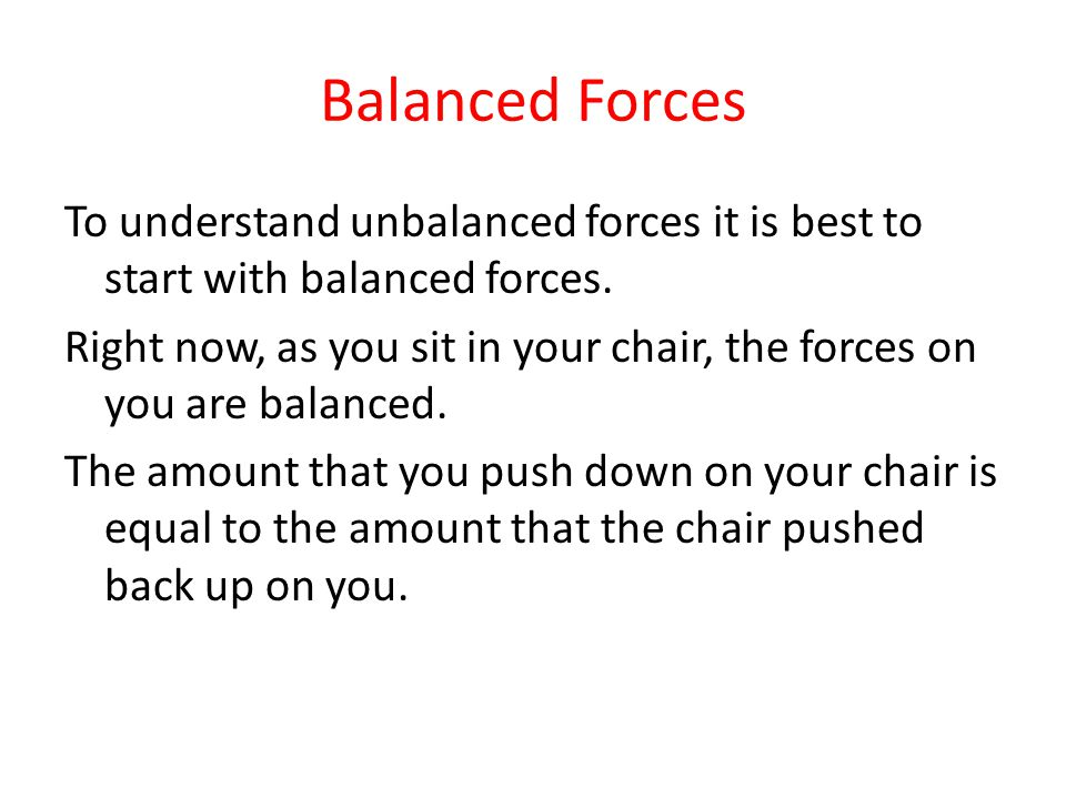 Balanced Forces To understand unbalanced forces it is best to start with balanced forces. Right now, as you sit in your chair, the forces on you are b