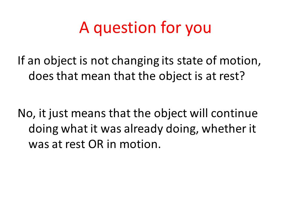 A question for you If an object is not changing its state of motion, does that mean that the object is at rest? No, it just means that the object will