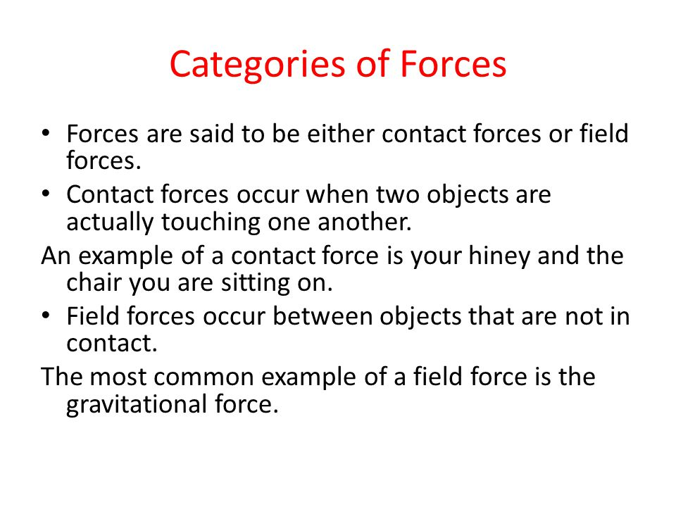 Categories of Forces Forces are said to be either contact forces or field forces. Contact forces occur when two objects are actually touching one anot