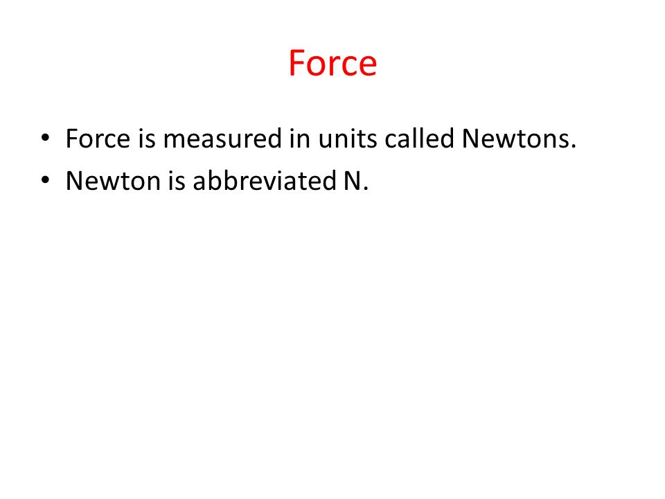 Force Force is measured in units called Newtons. Newton is abbreviated N.