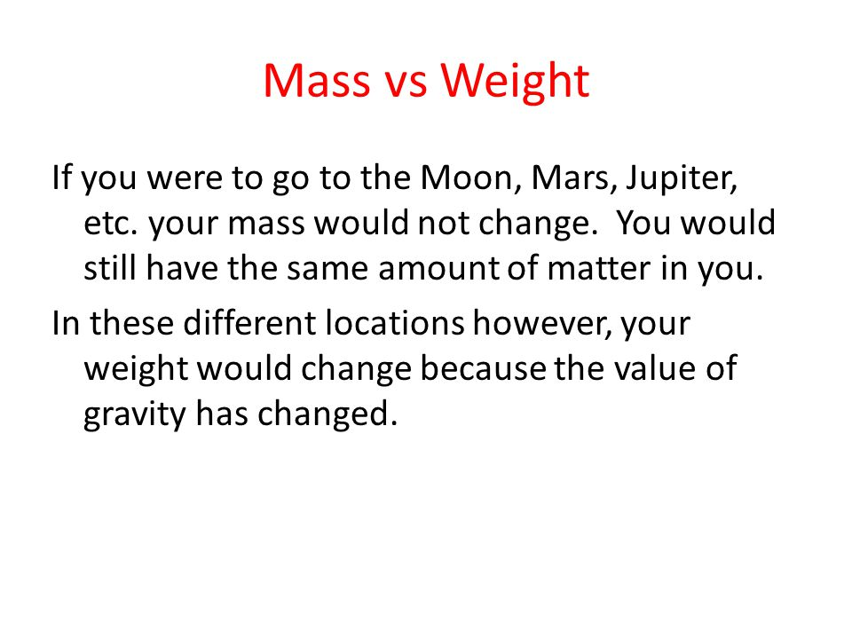 Mass vs Weight If you were to go to the Moon, Mars, Jupiter, etc. your mass would not change. You would still have the same amount of matter in you. I