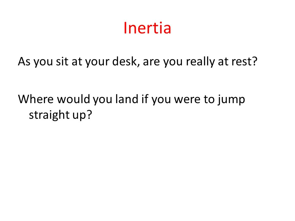 Inertia As you sit at your desk, are you really at rest? Where would you land if you were to jump straight up?
