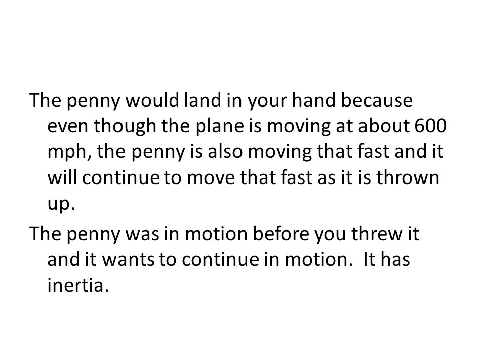 The penny would land in your hand because even though the plane is moving at about 600 mph, the penny is also moving that fast and it will continue to