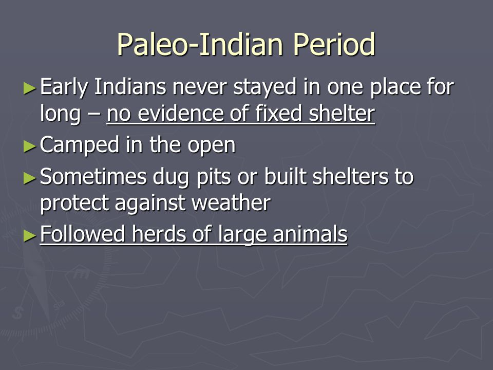 ► Early Indians never stayed in one place for long – no evidence of fixed shelter ► Camped in the open ► Sometimes dug pits or built shelters to protect against weather ► Followed herds of large animals
