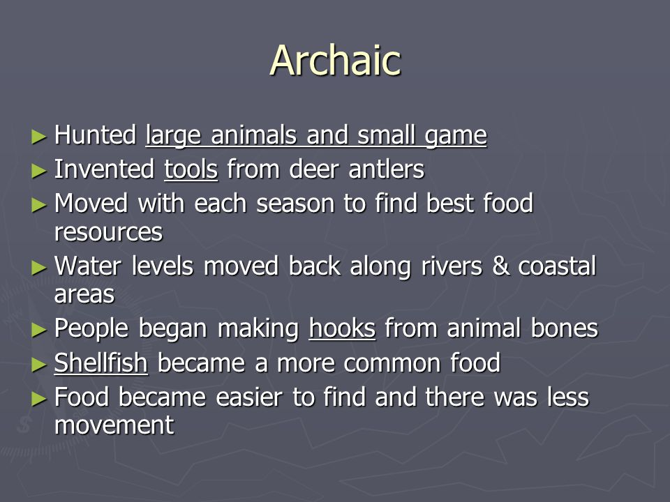 Archaic ► Hunted large animals and small game ► Invented tools from deer antlers ► Moved with each season to find best food resources ► Water levels moved back along rivers & coastal areas ► People began making hooks from animal bones ► Shellfish became a more common food ► Food became easier to find and there was less movement