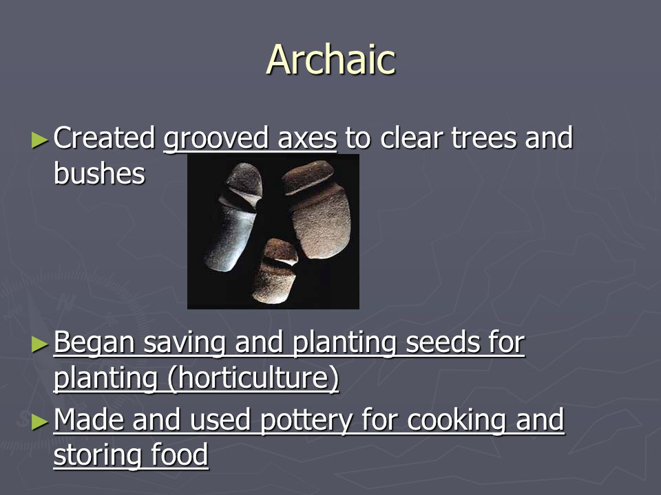 Archaic ► Created grooved axes to clear trees and bushes ► Began saving and planting seeds for planting (horticulture) ► Made and used pottery for cooking and storing food