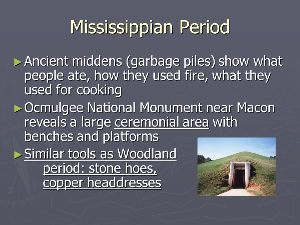 Mississippian Period ► Ancient middens (garbage piles) show what people ate, how they used fire, what they used for cooking ► Ocmulgee National Monument near Macon reveals a large ceremonial area with benches and platforms ► Similar tools as Woodland period: stone hoes, copper headdresses
