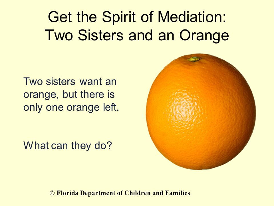 Get the Spirit of Mediation: Two Sisters and an Orange Two sisters want an orange, but there is only one orange left. What can they do? © Florida Depa