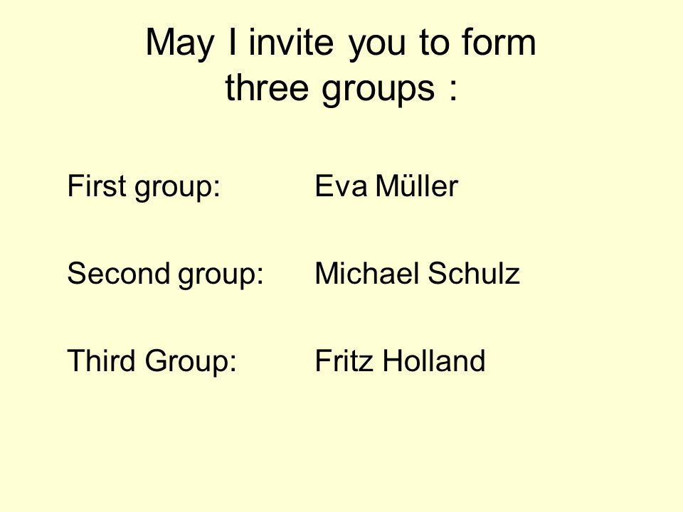 May I invite you to form three groups : First group: Eva Müller Second group: Michael Schulz Third Group: Fritz Holland