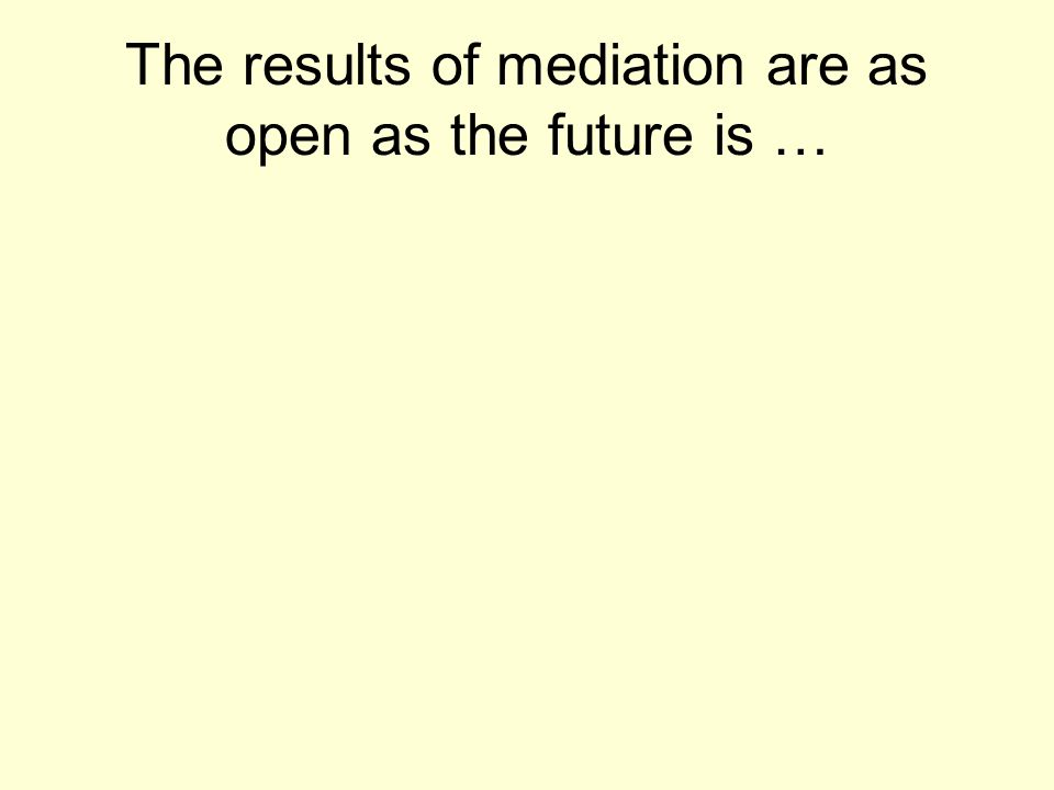 The results of mediation are as open as the future is …