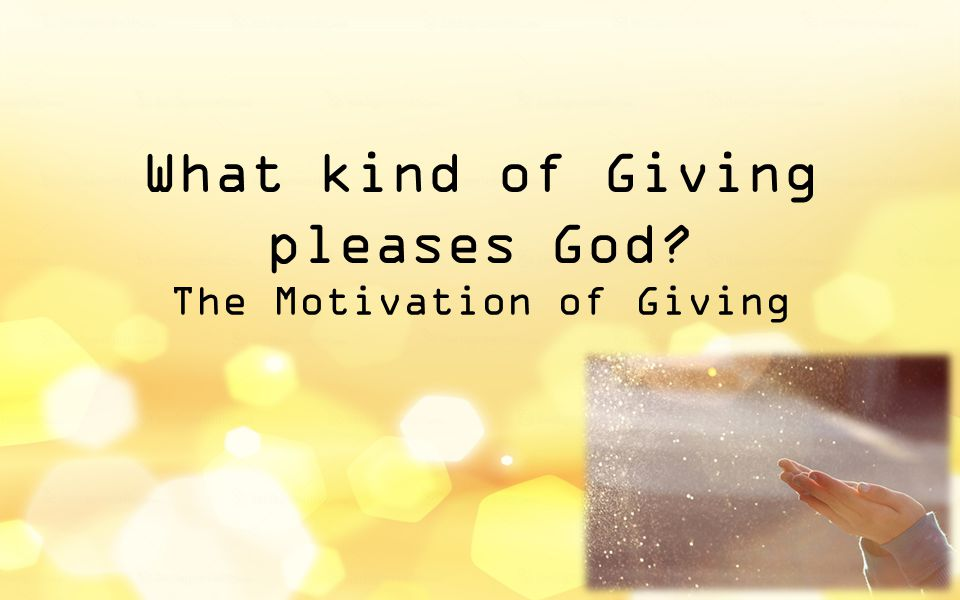 What kind of Giving pleases God The Motivation of Giving