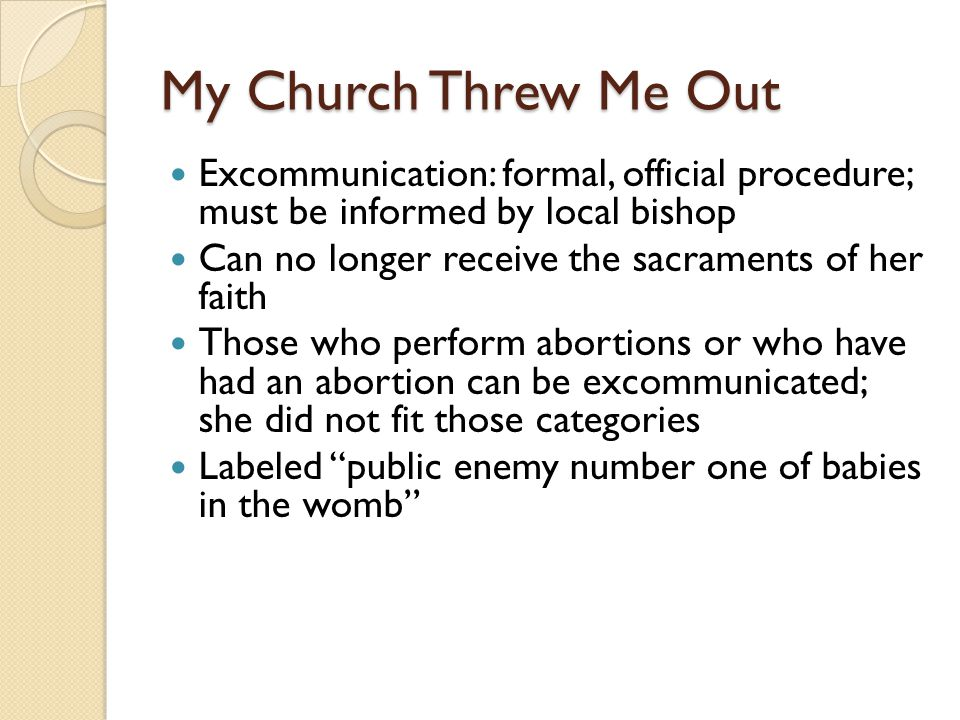 My Church Threw Me Out Excommunication: formal, official procedure; must be informed by local bishop Can no longer receive the sacraments of her faith Those who perform abortions or who have had an abortion can be excommunicated; she did not fit those categories Labeled public enemy number one of babies in the womb