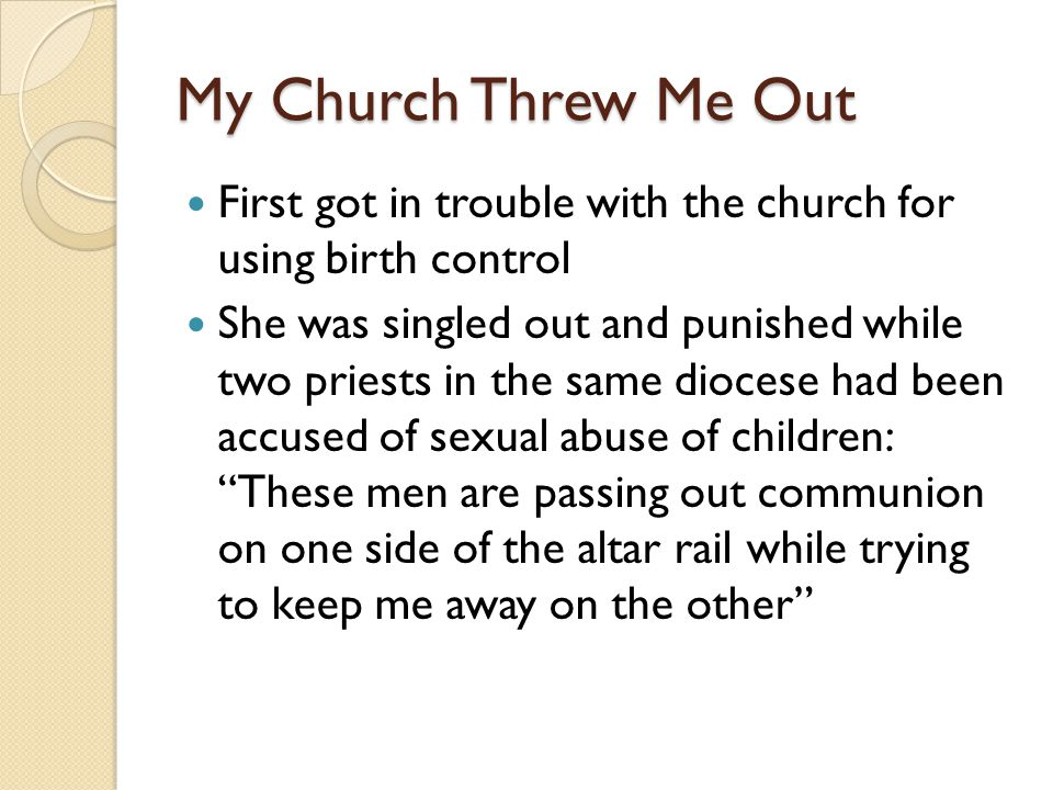 My Church Threw Me Out First got in trouble with the church for using birth control She was singled out and punished while two priests in the same diocese had been accused of sexual abuse of children: These men are passing out communion on one side of the altar rail while trying to keep me away on the other