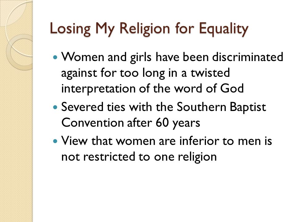 Losing My Religion for Equality This discrimination, unjustifiably attributed to a Higher Authority, has provided a reason or excuse for the deprivation of women s equal rights across the world for centuries It excuses slavery, violence, forced prostitution, genital mutilation and national laws that omit rape as a crime