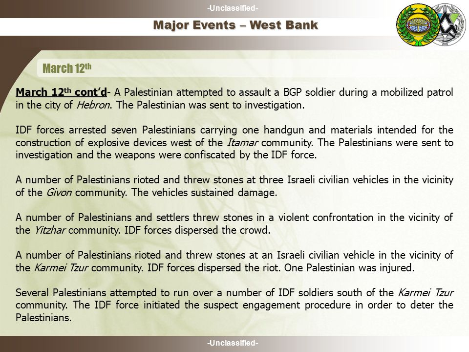 -Unclassified- March 12 th cont'd- A Palestinian attempted to assault a BGP soldier during a mobilized patrol in the city of Hebron.