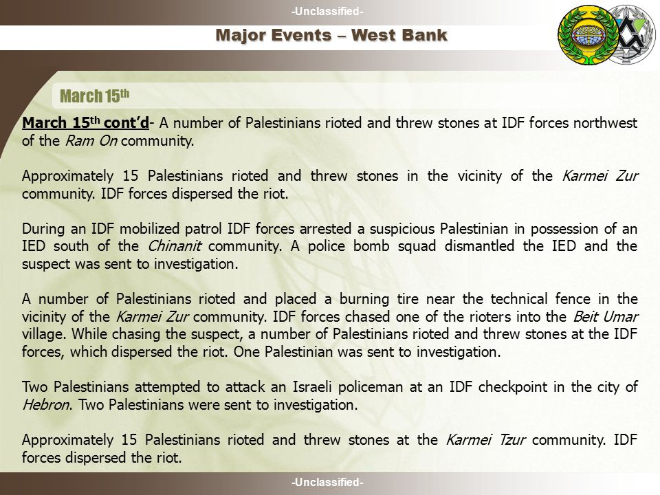 -Unclassified- Major Events – West Bank March 15 th March 15 th cont'd- A number of Palestinians rioted and threw stones at IDF forces northwest of the Ram On community.